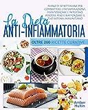 LA DIETA ANTI INFIAMMATORIA : Piano di 10 settimane e oltre 200 ricette curative per combattere l'infiammazione, disintossicare l'intestino, perdere peso e rafforzare il tuo sistema immunitario.