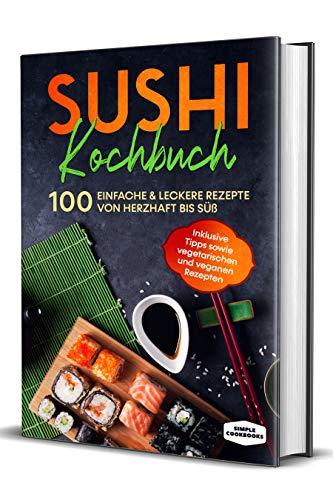Sushi Kochbuch: 100 einfache & leckere Rezepte von herzhaft bis süß - Inklusive Tipps sowie vegetarischen und veganen Rezepten
