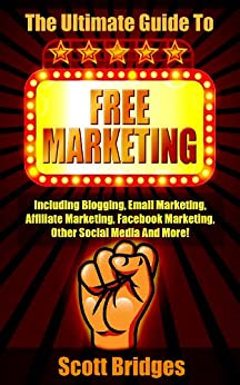 Free Marketing: The Ultimate Guide To Free Marketing! - Including Blogging, Email Marketing, Affiliate Marketing, Facebook Marketing, Other Social Media ... Online, Make Money Writing, How To Be Rich) by [Scott Bridges]