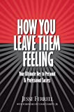 How You Leave Them Feeling: Your Ultimate Key to Personal & Professional Success