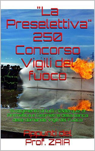 'La Preselettiva' 250 Concorso Vigili del fuoco: MATEMATICA (aritmetica,geometria,misura,dati). Apprendimento RAPIDO per la risoluzione dei quiz. Basato su quelli dell'ultimo concorso