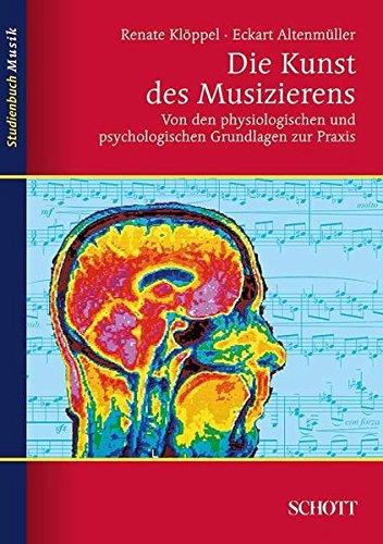 Die Kunst des Musizierens: Von den physiologischen und psychologischen Grundlagen zur Praxis (Studienbuch Musik)