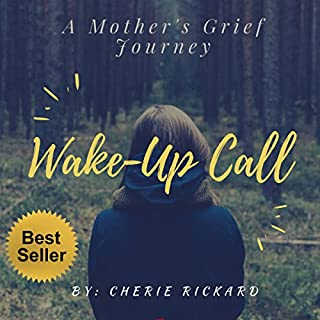 Wake-Up Call: A Mother's Grief Journey      The Call That Changes Your Life Forever              By:                                                                                                                                 Cherie Rickard                               Narrated by:                                                                                                                                 Reagan Boggs                      Length: 2 hrs and 46 mins     6 ratings     Overall 5.0