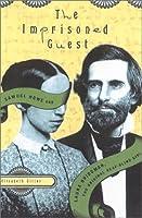 The Imprisoned Guest: Samuel Howe and Laura Bridgman, the Original Deaf-Blind Girl