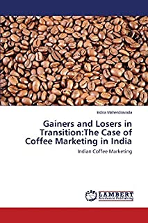 Gainers and Losers in Transition:The Case of Coffee Marketing in India: Indian Coffee Marketing by Indira Mahendravada (2014-03-25)