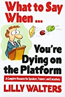 What to Say When...You're Dying on the Platform: A Complete Resource for Speakers, Trainers, and Executives