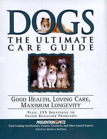 Dogs: The Ultimate Care Guide : Good Health, Loving Care, Maximum Longevity