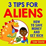 3 Tips for Aliens: How To Save Money and Get Rich (3 Tips For Aliens By Tyler David) (Volume 7)