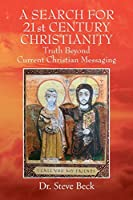 A SEARCH FOR 21st CENTURY CHRISTIANITY: Truth Beyond Current Christian Messaging