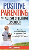 Positive Parenting for Autism Spectrum Disorder: Peaceful Parent Strategies to Help Your Child Overcome Challenges and Thrive.How to Stop Yelling and Love More Children with Autism and ADHD