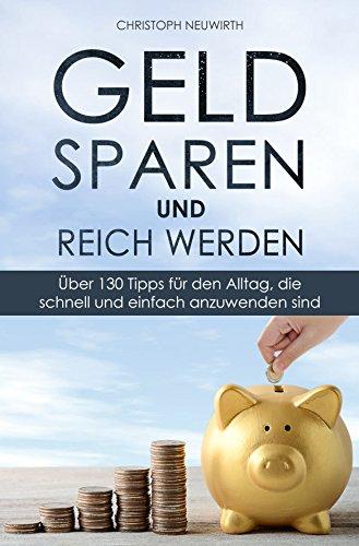 Geld sparen und reich werden: Über 130 Tipps für den Alltag, die schnell und einfach anzuwenden sind (Passives Einkommen: Finanzielle Freiheit erlangen 2)