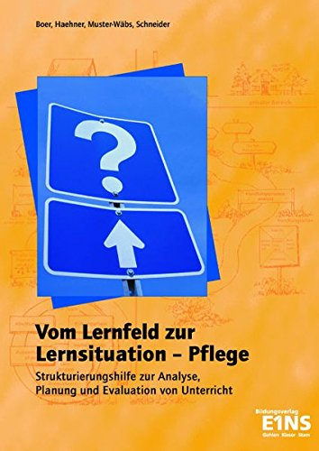 Vom Lernfeld zur Lernsituation - Pflege: Strukturierungshilfe zur Analyse, Planung und Evaluation von Unterricht. Lehrerhandbuch