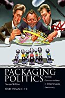 Packaging Politics: Political Communications in Britain's Media Democracy