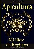 Apicultura mi libro de registro: Actuar en la apicultura es importante para usted, así que siga, temporada tras temporada, el mantenimiento de sus colmenas, gracias a este cuaderno