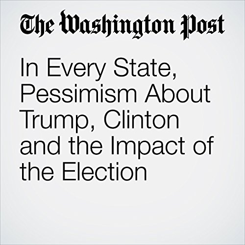 In Every State, Pessimism About Trump, Clinton and the Impact of the Election cover art