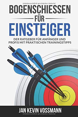 Bogenschießen für Einsteiger - Der Ratgeber für Anfänger und Profis mit praktischen Trainingstipps