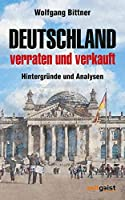 Deutschland - verraten und verkauft: Hintergruende und Analysen