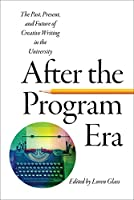 After the Program Era: The Past, Present, and Future of Creative Writing in the University (New American Canon)