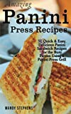 Amazing Panini Press Recipes: 51 Quick & Easy, Delicious Panini Sandwich Recipes for the Busy Person...