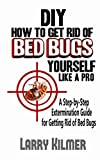 DIY How to Get Rid of Bed Bugs Yourself Like a Pro: A Step-By-Step Extermination Guide for Getting Rid of Bed Bugs