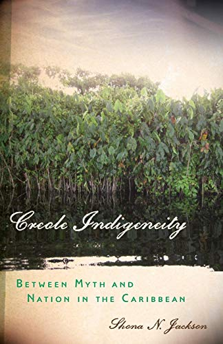 Creole Indigeneity: Between Myth and Nation in the Caribbean (First Peoples: New Directions in Indigenous Studies)