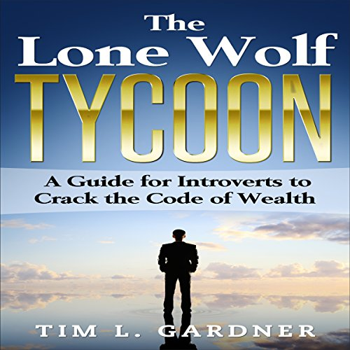 The Lone Wolf Tycoon     A Guide for Introverts to Crack the Code of Wealth              By:                                                                                                                                 Tim L. Gardner                               Narrated by:                                                                                                                                 Tom Taverna                      Length: 1 hr and 18 mins     13 ratings     Overall 4.4