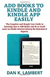 ADD BOOKS TO KINDLE AND KINDLE APP EASILY: The Complete and Simple User Guide to Learning how to Add Books and do so much more on Kindle Devices/Library for Dummies & Experts.