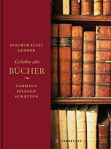 Geliebte alte Bücher: Sammeln - pflegen - schätzen