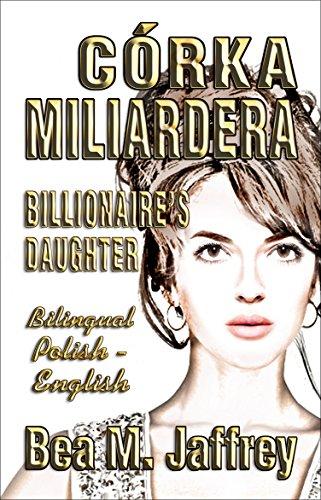 Córka Miliardera - Billionaire's Daughter - Wydanie Dwujęzyczne - SIDE by SIDE Bilingual Edition - Po Polsku i Po Angielsku - English and Polish: SIDE by SIDE Polish/English Edition, Bilingual Book
