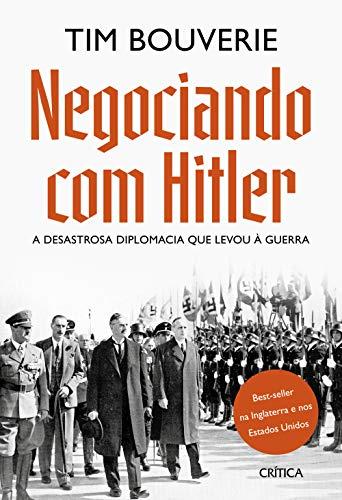 Negociando com Hitler: A desastrosa diplomacia que levou à guerra