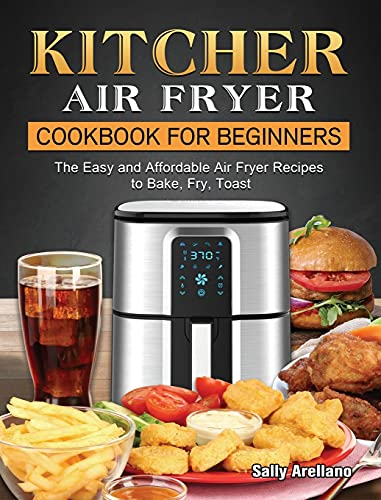 KITCHER Air Fryer Cookbook for Beginners: The Easy and Affordable Air Fryer Recipes to Bake, Fry, Toast
