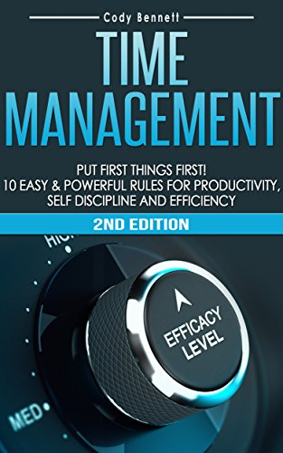 Time Management: Put First Things First! 10 Easy & Powerful Rules for Productivity, Self Discipline and Efficiency! (Self Discipline, Procrastination, ... Overwhelmed, Daily Routin