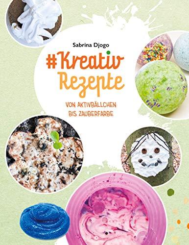 #Kreativ Rezepte: von Aktivbällchen bis Zauberfarbe (#Reihe Kreativ Ideen für Kinder 1)