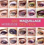 500 modèles de maquillage des yeux - Des looks inventifs et inspirés pour chaque humeur et chaque occasion