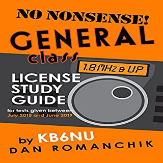 No-Nonsense General Class License Study Guide     For Tests Given Between July 2015 and June 2019              By:                                                                                                                                 Dan Romanchik KB6NU                               Narrated by:                                                                                                                                 Dan Romanchik KB6NU                      Length: 3 hrs and 26 mins     14 ratings     Overall 4.1