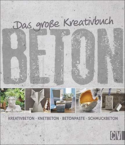 Das große Kreativbuch Beton: Kreativbeton - Knetbeton - Betonpaste - Schmuckbeton