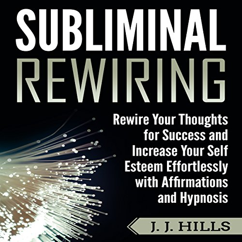 Subliminal Rewiring: Rewire Your Thoughts for Success and Increase Your Self Esteem Effortlessly with Affirmations and Hypnosis audiobook cover art