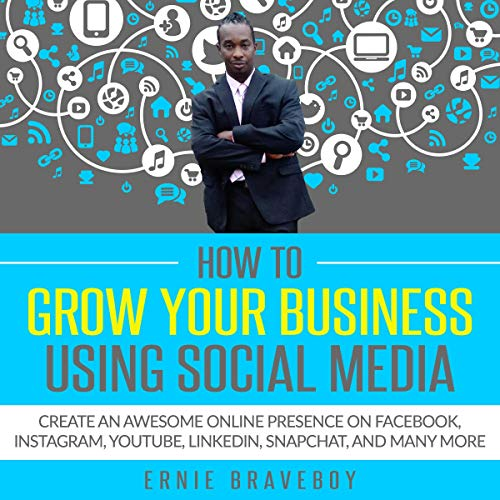 How to Grow Your Business Using Social Media Create an Awesome Online Presence on Facebook, Instagram, Youtube, Linkedin, Snapchat, and Many More By audiobook cover art