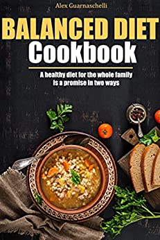 Balanced Diet Cookbook: A healthy diet for the whole family is a promise in two ways by [Alex Guarnaschelli ]