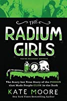 The Radium Girls: The Scary but True Story of the Poison That Made People Glow in the Dark: Young Readers' Edition