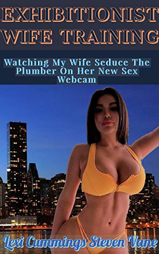 Exhibitionist Wife Training: Watching My Wife Seduce The Plumber On Her New Sex Webcam! (Exhibitionist Candy Book 7) (English Edition)