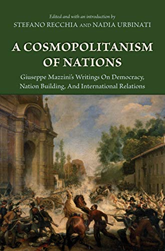 A Cosmopolitanism of Nations: Giuseppe Mazzini's Writings on Democracy, Nation Building, and International Relations: Giuseppe Mazzini's Writings on ... Relations ND International Relations