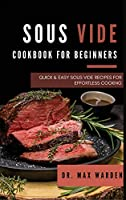 Sous Vide Cookbook for Beginners: Quick And Easy Sous Vide Recipes For Effortless Cooking