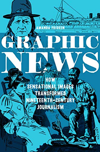 Compare Textbook Prices for Graphic News: How Sensational Images Transformed Nineteenth-Century Journalism History of Communication 1st Edition ISBN 9780252084836 by Frisken, Amanda