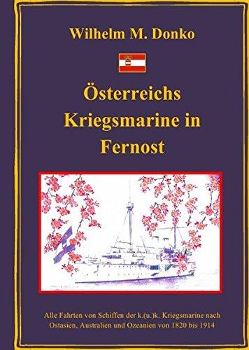 Österreichs Kriegsmarine in Fernost: Alle Fahrten von Schiffen der k.(u.)k. Kriegsmarine nach Ostasien, Australien und Ozeanien von 1820 bis 1914