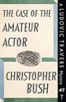 The Case of the Amateur Actor: A Ludovic Travers Mystery (The Ludovic Travers Mysteries)
