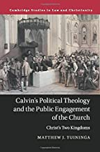 Calvin's Political Theology and the Public Engagement of the Church: Christ's Two Kingdoms (Law and Christianity)