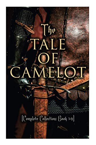 The Tale of Camelot (Complete Collection: Book 1-4): King Arthur and His Knights, The Champions of the Round Table, Sir Launcelot and His Companions, The Story of the Grail