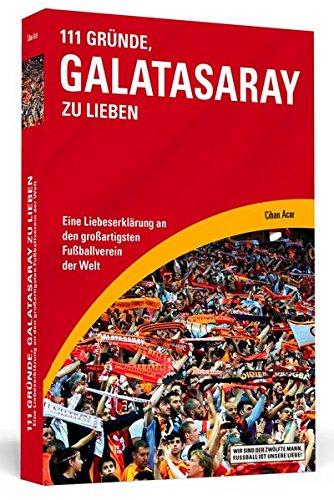 111 Gründe, Galatasaray zu lieben: Eine Liebeserklärung an den großartigsten Fußballverein der Welt