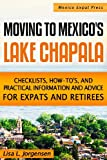 Moving to Mexico's Lake Chapala: Subtitle: Checklists, How-tos, and Practical Information and Advice for...